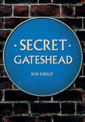 Secret Gateshead - Kirkup, Rob