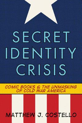 Secret Identity Crisis: Comic Books and the Unmasking of Cold War America - Costello, Matthew J