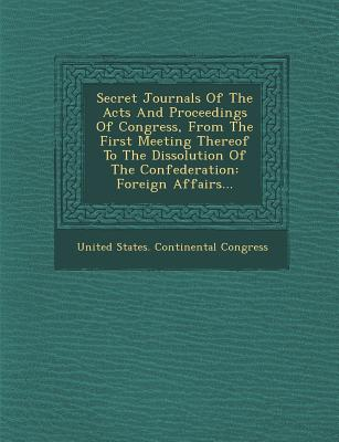 Secret Journals of the Acts and Proceedings of Congress, from the First Meeting Thereof to the Dissolution of the Confederation: Foreign Affairs... - United States Continental Congress (Creator)