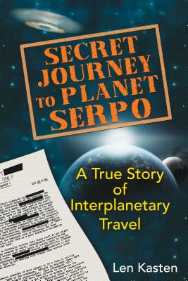 Secret Journey to Planet Serpo: A True Story of Interplanetary Travel - Kasten, Len