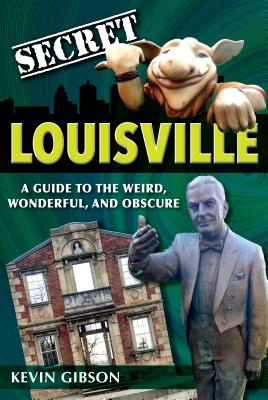 Secret Louisville: A Guide to the Weird, Wonderful, and Obscure - Gibson, Kevin