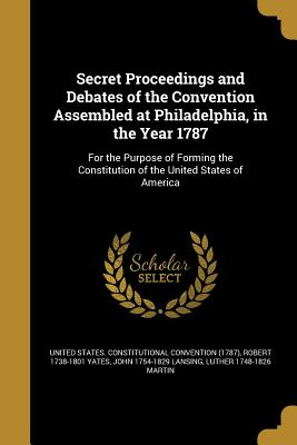Secret Proceedings and Debates of the Convention Assembled at Philadelphia, in the Year 1787: For the Purpose of Forming the Constitution of the United States of America - United States Constitutional Convention (Creator)