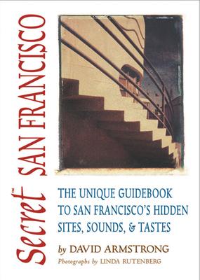 Secret San Francisco: The Unique Guidebook to San Francisco's Hidden Sites, Sounds, & Tastes - Armstrong, David