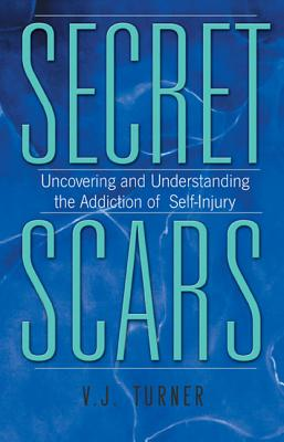 Secret Scars: Uncovering and Understanding the Addiction of Self-Injury - Turner, V J