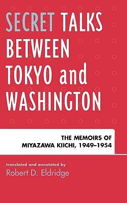 Secret Talks Between Tokyo and Washington: The Memoirs of Miyazawa Kiichi, 1949-1954 - Eldridge, Robert