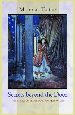 Secrets Beyond the Door: The Story of Bluebeard and His Wives - Tatar, Maria, Professor