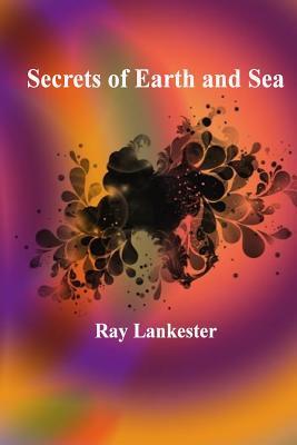 Secrets of Earth and Sea - Lankester, Ray