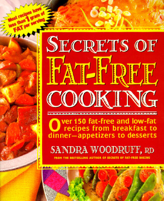 Secrets of Fat-Free Cooking: Over 150 Fat-Free and Low-Fat Recipes from Breakfast to Dinner -- Appetizers to Desserts - Woodruff, Sandra, R.d.