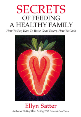 Secrets of Feeding a Healthy Family: How to Eat, How to Raise Good Eaters, How to Cook - Satter, Ellyn