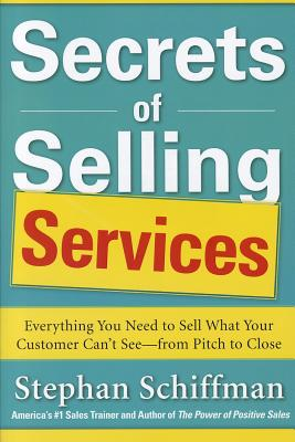 Secrets of Selling Services: Everything You Need to Sell What Your Customer Can't See--From Pitch to Close - Schiffman, Stephan