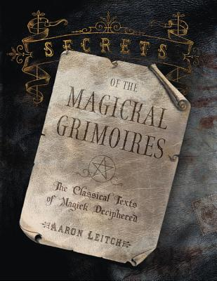 Secrets of the Magickal Grimoires: The Classical Texts of Magick Deciphered - Leitch, Aaron