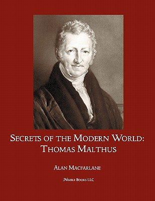 Secrets of the Modern World: Thomas Malthus - MacFarlane, Alan, Professor