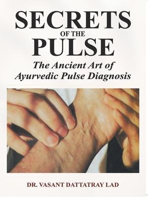 Secrets of the Pulse: The Ancient Art of Ayurvedic Pulse Diagnosis - Lad, Vasant