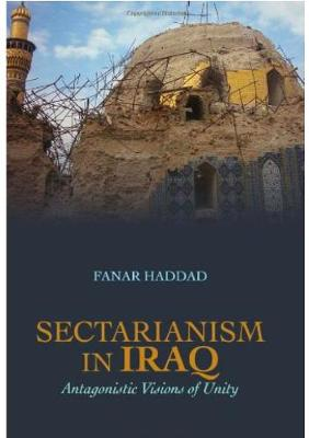 Sectarianism in Iraq: Antagonistic Visions of Unity - Haddad, Fanar