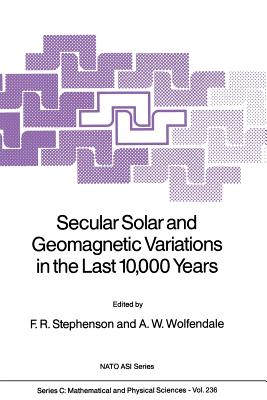 Secular Solar and Geomagnetic Variations in the Last 10,000 Years - Stephenson, F Richard (Editor), and Wolfendale, A W (Editor)