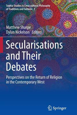 Secularisations and Their Debates: Perspectives on the Return of Religion in the Contemporary West - Sharpe, Matthew (Editor), and Nickelson, Dylan (Editor)