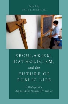 Secularism, Catholicism, and the Future of Public Life: A Dialogue with Ambassador Douglas W. Kmiec - Adler, Gary J (Editor)