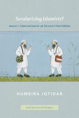 Secularizing Islamists?: Jama'at-E-Islami and Jama'at-Ud-Da'wa in Urban Pakistan - Iqtidar, Humeira