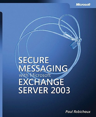 Secure Messaging with Microsoft Exchange Server 2003 - Robichaux, Paul