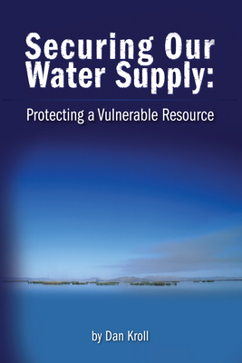 Securing Our Water Supply: Protecting a Vulnerable Resource - Kroll, Dan J