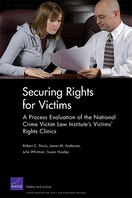 Securing Rights for Victims: A Process Evaluation of the National Crime Victim Law Institute's Victims' Rights Clinics - Davis, Robert C, Professor, Jr., and Anderson, James M, and Whitman, Julie