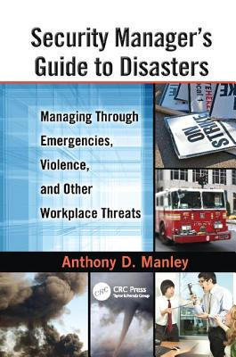 Security Manager's Guide to Disasters: Managing Through Emergencies, Violence, and Other Workplace Threats - Manley, Anthony D.