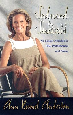 Seduced by Success: No Longer Addicted to Pills, Performance and Praise - Anderson, Ann
