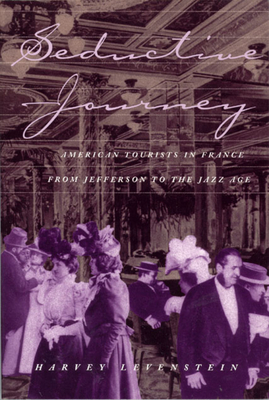 Seductive Journey: American Tourists in France from Jefferson to the Jazz Age - Levenstein, Harvey