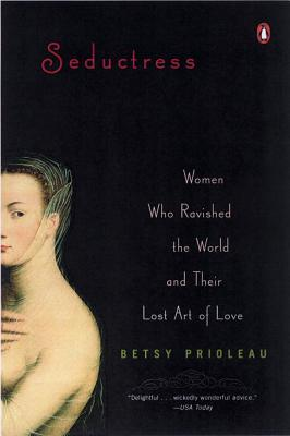 Seductress: Women Who Ravished the World and Their Lost Art of Love - Prioleau, Elizabeth