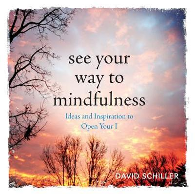 See Your Way to Mindfulness: Ideas and Inspiration to Open Your I - Schiller, David