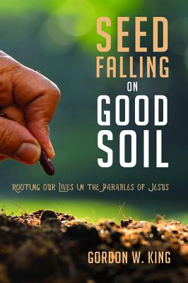 Seed Falling on Good Soil - King, Gordon W, Dr., and Nelson, Gary (Preface by)