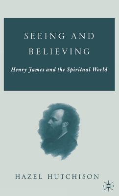 Seeing and Believing: Henry James and the Spiritual World - Hutchison, H