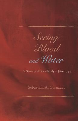 Seeing Blood and Water: A Narrative-Critical Study of John 19:34 - Carnazzo, Sebastian A