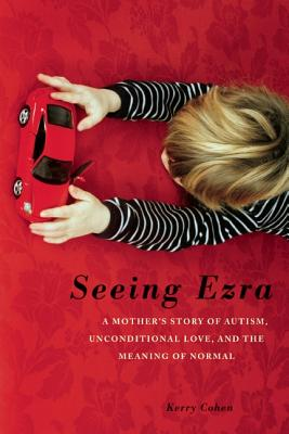 Seeing Ezra: A Mother's Story of Autism, Unconditional Love, and the Meaning of Normal - Cohen, Kerry