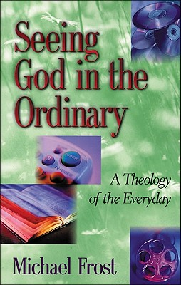 Seeing God in the Ordinary: A Theology of the Everyday - Frost, Michael