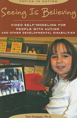 Seeing Is Believing: Video Self-Modeling for People with Autism and Other Developmental Disabilities - Buggey, Tom
