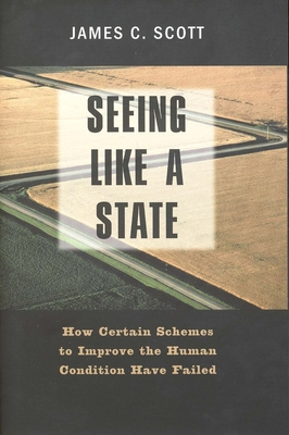 Seeing Like a State: How Certain Schemes to Improve the Human Condition Have Failed - Scott, James C, Professor, and Scott James C