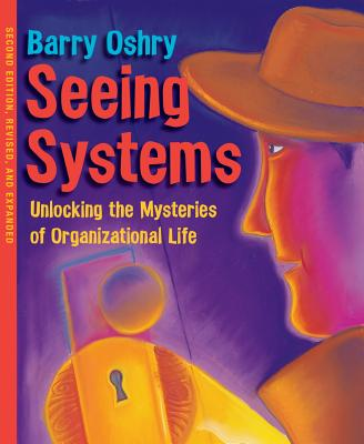 Seeing Systems: Unlocking the Mysteries of Organizational Life - Oshry, Barry