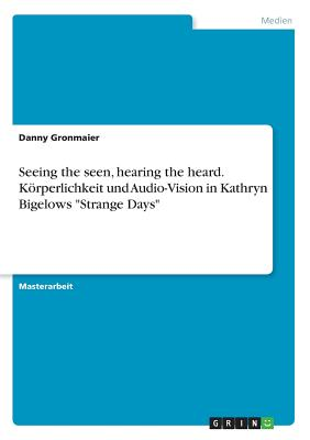 "Seeing the Seen, Hearing the Heard. Korperlichkeit Und Audio-Vision in Kathryn Bigelows ""Strange Days"" - Gronmaier, Danny"
