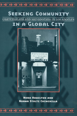 Seeking Community in a Global City: Guatemalans and Salvadorans in Los Angeles - Hamilton, Nora