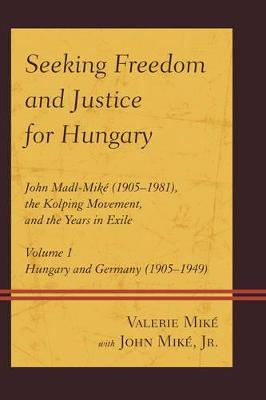 Seeking Freedom and Justice for Hungary: John Madl-Mike (1905-1981), the Kolping Movement, and the Years in Exile - Mike, Valerie