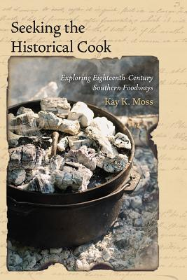 Seeking the Historical Cook: Exploring Eighteenth-Century Southern Foodways - Moss, Kay K