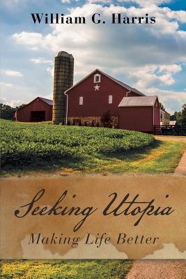 Seeking Utopia: Making Life Better - Harris, William G