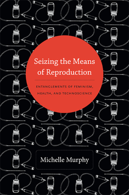 Seizing the Means of Reproduction: Entanglements of Feminism, Health, and Technoscience - Murphy, Michelle, Jd