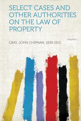Select Cases and Other Authorities on the Law of Property Volume 1 - 1839-1915, Gray John Chipman