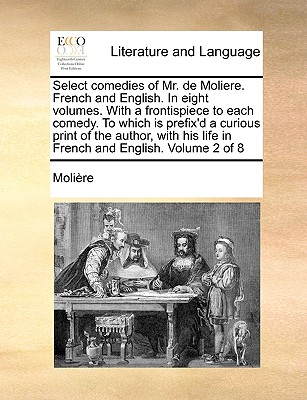 Select Comedies of Mr. de Moliere. French and English. in Eight Volumes. with a Frontispiece to Each Comedy. to Which Is Prefix'd a Curious Print of the Author, with His Life in French and English. Volume 2 of 8 - Molire, and Moliere, Jean-Baptiste
