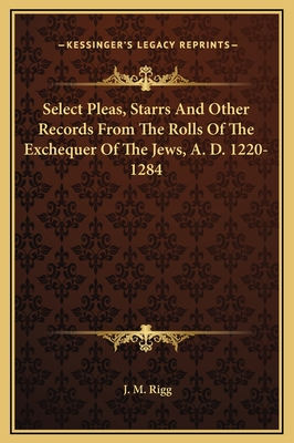 Select Pleas, Starrs and Other Records from the Rolls of the Exchequer of the Jews, A. D. 1220-1284 - Rigg, J M (Editor)