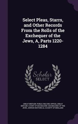 Select Pleas, Starrs, and Other Records from the Rolls of the Exchequer of the Jews, A, Parts 1220-1284 - Great Britain Public Record Office (Creator), and Jewish Historical Society of England (Creator)