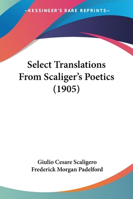 Select Translations from Scaliger's Poetics (1905) - Scaligero, Giulio Cesare, and Padelford, Frederick Morgan (Translated by)