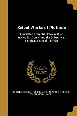 Select Works of Plotinus - Plotinus (Creator), and Taylor, Thomas 1758-1835, and Mead, G R S (George Robert Stow) 186 (Creator)